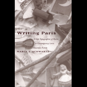 Writing Paris: Urban Topographies of Desire in Contemporary Latin American Fiction. Marcy Schwartz (1999)